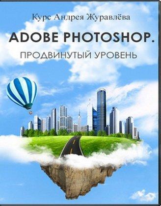 Adobe Photoshop. Продвинутый уровень - Андрей Журавлев (2017, PCRec, 720p)